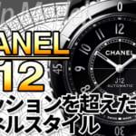 CHANEL J12 の魅力!ファッションブランドが生み出した21世紀の新世代アイコンウォッチ!